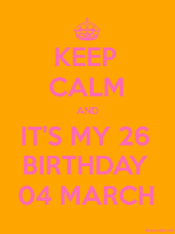 KEEP CALM AND IT'S MY 26 BIRTHDAY 04 MARCH - pink/orange - Default (600x800)