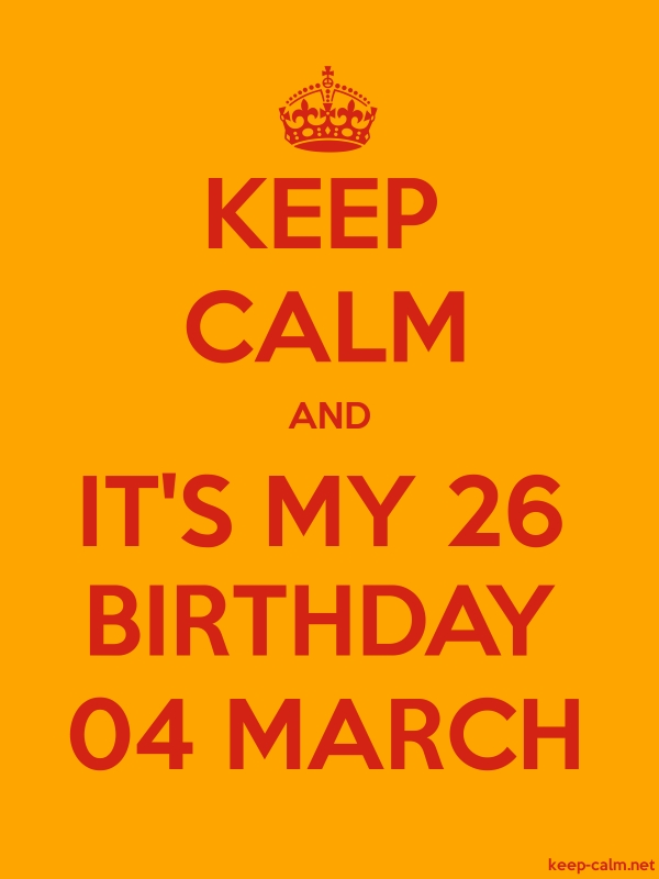 KEEP CALM AND IT'S MY 26 BIRTHDAY 04 MARCH - red/orange - Default (600x800)