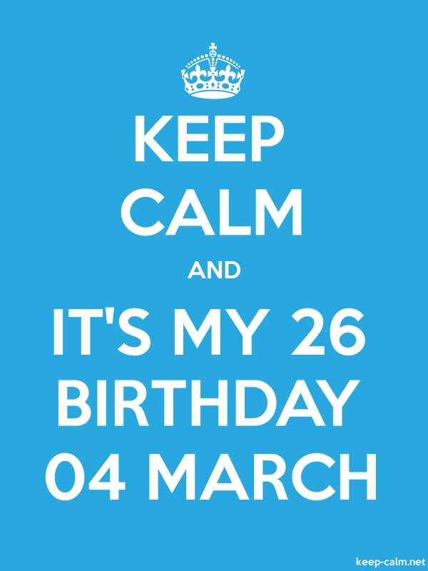 KEEP CALM AND IT'S MY 26 BIRTHDAY 04 MARCH - white/blue - Default (600x800)
