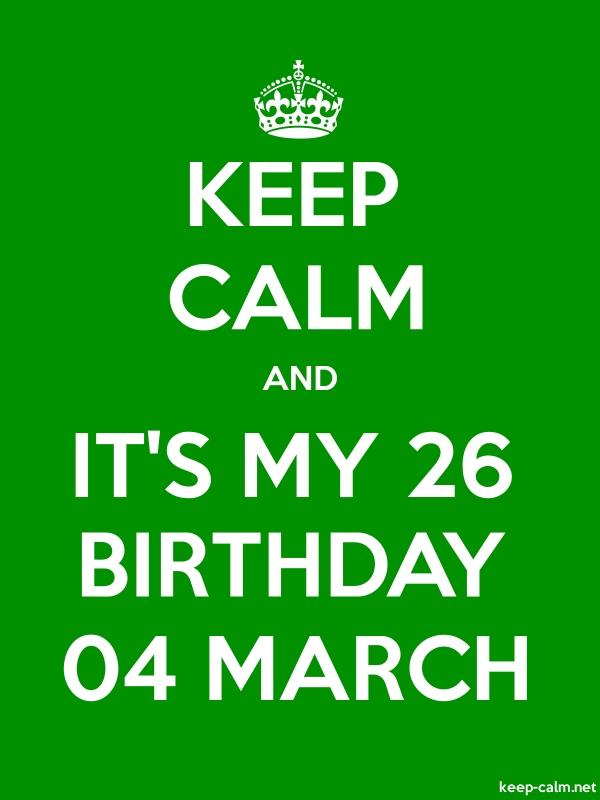 KEEP CALM AND IT'S MY 26 BIRTHDAY 04 MARCH - white/green - Default (600x800)