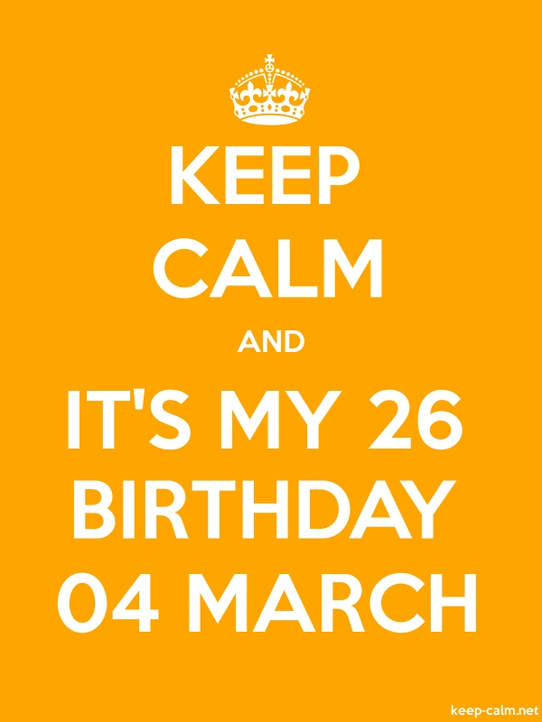 KEEP CALM AND IT'S MY 26 BIRTHDAY 04 MARCH - white/orange - Default (600x800)