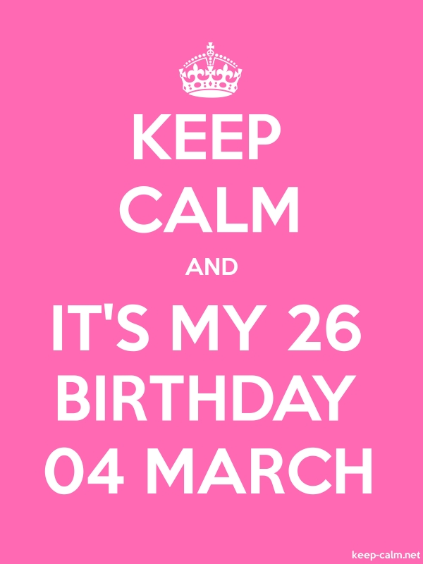 KEEP CALM AND IT'S MY 26 BIRTHDAY 04 MARCH - white/pink - Default (600x800)