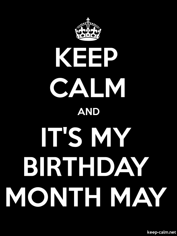 KEEP CALM AND IT'S MY BIRTHDAY MONTH MAY - white/black - Default (600x800)