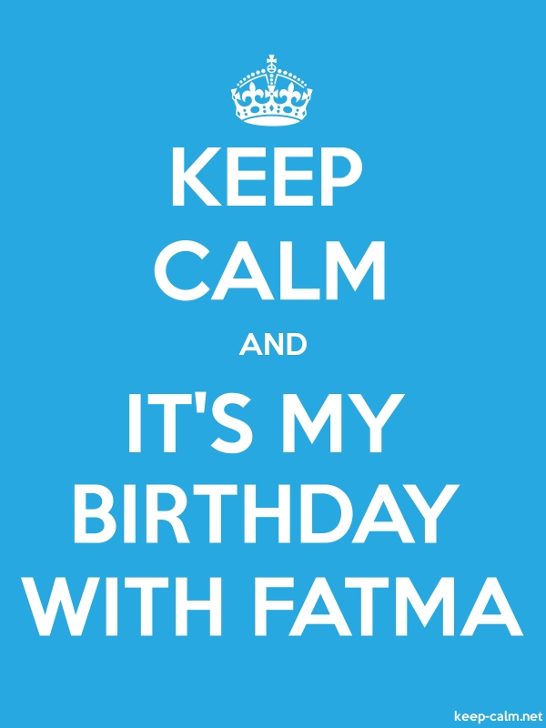 KEEP CALM AND IT'S MY BIRTHDAY WITH FATMA - white/blue - Default (600x800)