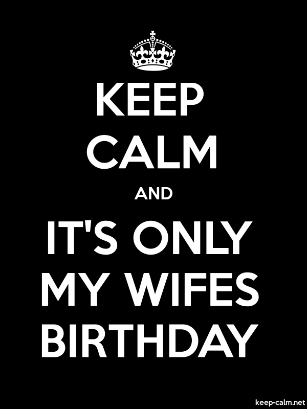 KEEP CALM AND IT'S ONLY MY WIFES BIRTHDAY - white/black - Default (600x800)