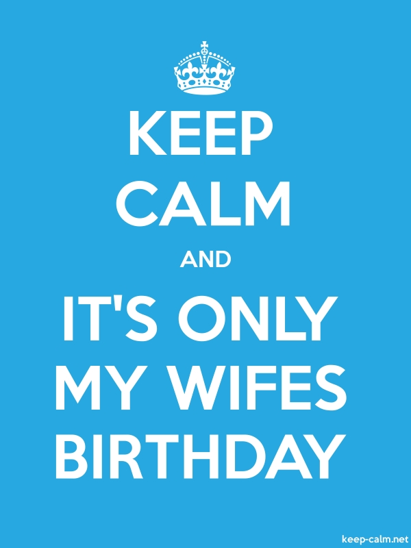 KEEP CALM AND IT'S ONLY MY WIFES BIRTHDAY - white/blue - Default (600x800)