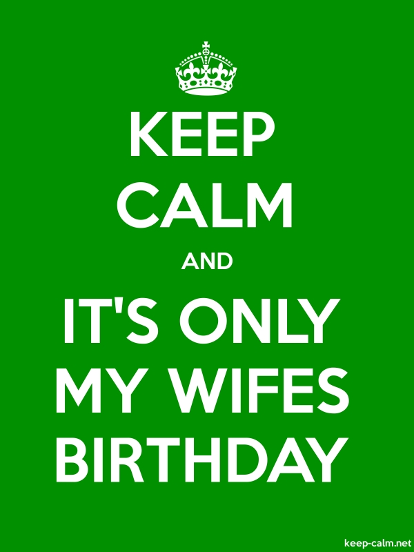 KEEP CALM AND IT'S ONLY MY WIFES BIRTHDAY - white/green - Default (600x800)