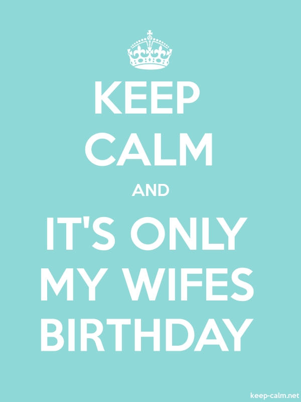 KEEP CALM AND IT'S ONLY MY WIFES BIRTHDAY - white/lightblue - Default (600x800)