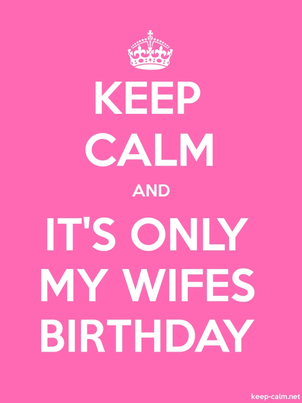 KEEP CALM AND IT'S ONLY MY WIFES BIRTHDAY - white/pink - Default (600x800)