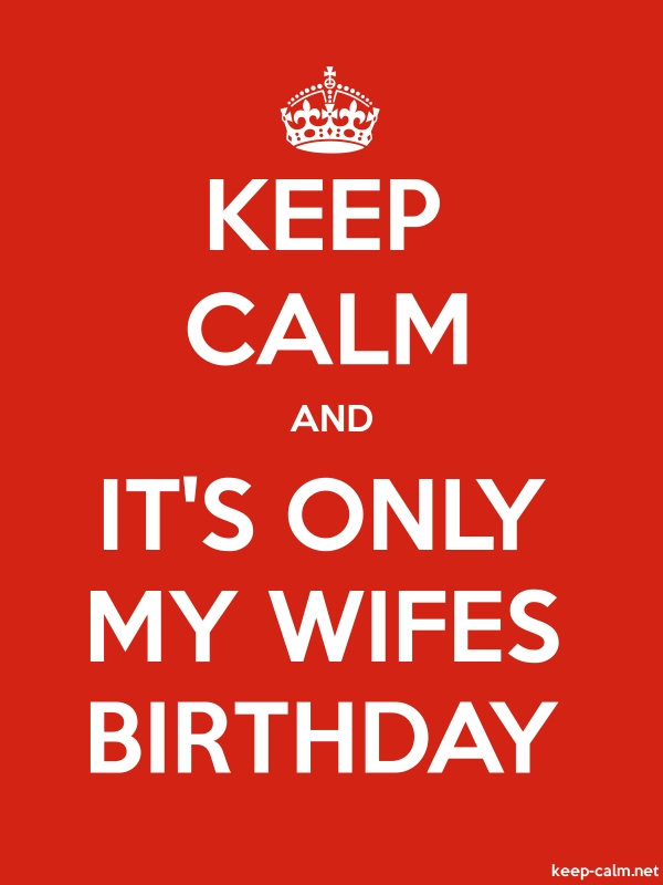 KEEP CALM AND IT'S ONLY MY WIFES BIRTHDAY - white/red - Default (600x800)