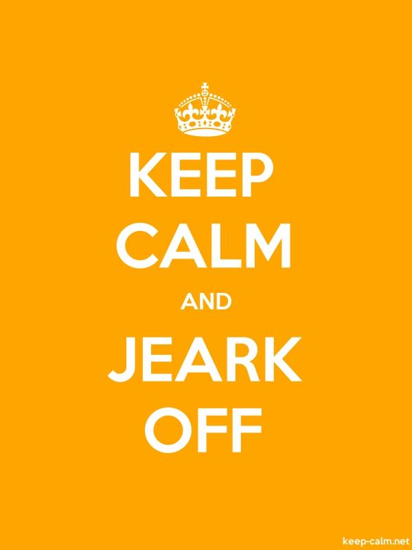 KEEP CALM AND JEARK OFF - white/orange - Default (600x800)