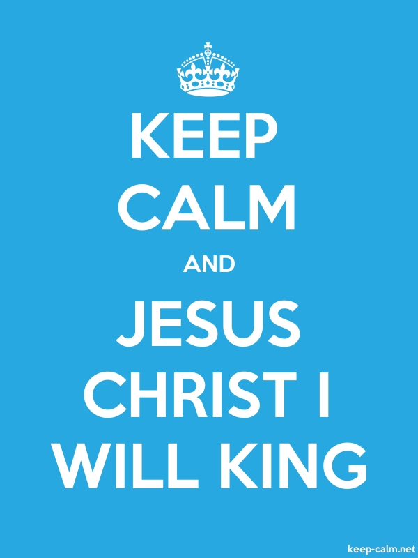 KEEP CALM AND JESUS CHRIST I WILL KING - white/blue - Default (600x800)