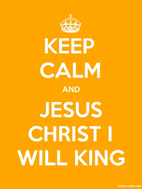 KEEP CALM AND JESUS CHRIST I WILL KING - white/orange - Default (600x800)