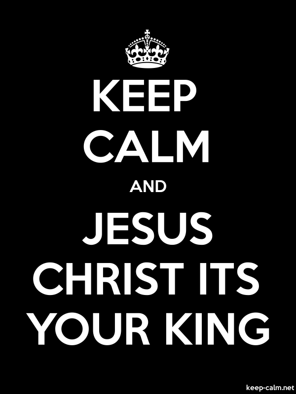 KEEP CALM AND JESUS CHRIST ITS YOUR KING - white/black - Default (600x800)