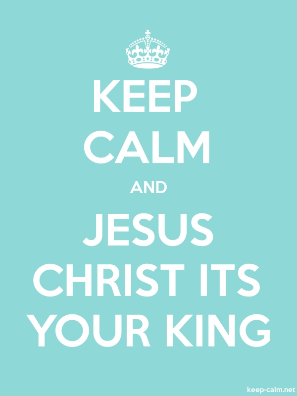 KEEP CALM AND JESUS CHRIST ITS YOUR KING - white/lightblue - Default (600x800)