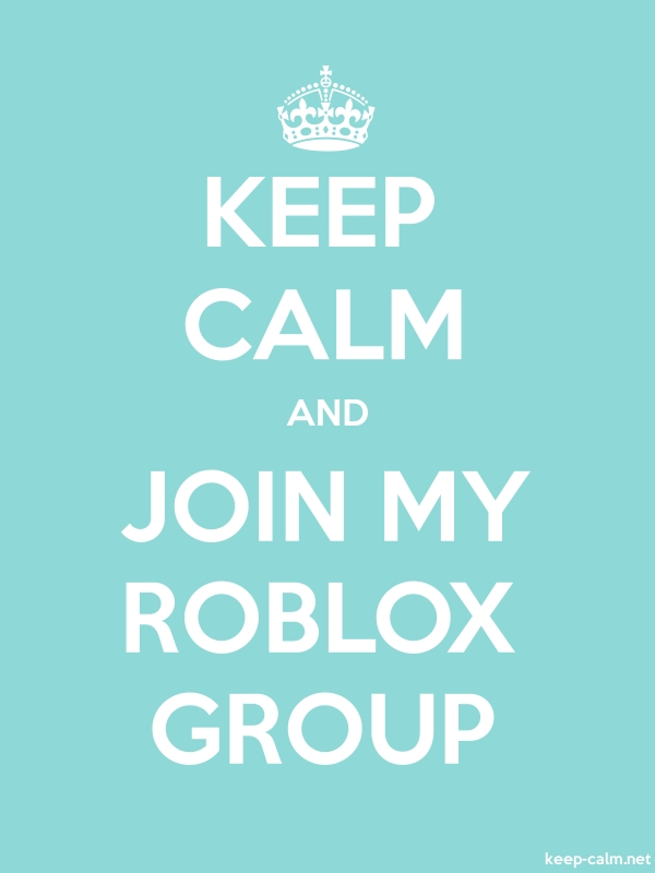 KEEP CALM AND JOIN MY ROBLOX GROUP - white/lightblue - Default (600x800)