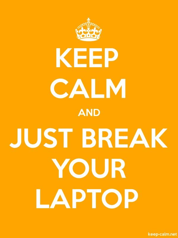 KEEP CALM AND JUST BREAK YOUR LAPTOP - white/orange - Default (600x800)