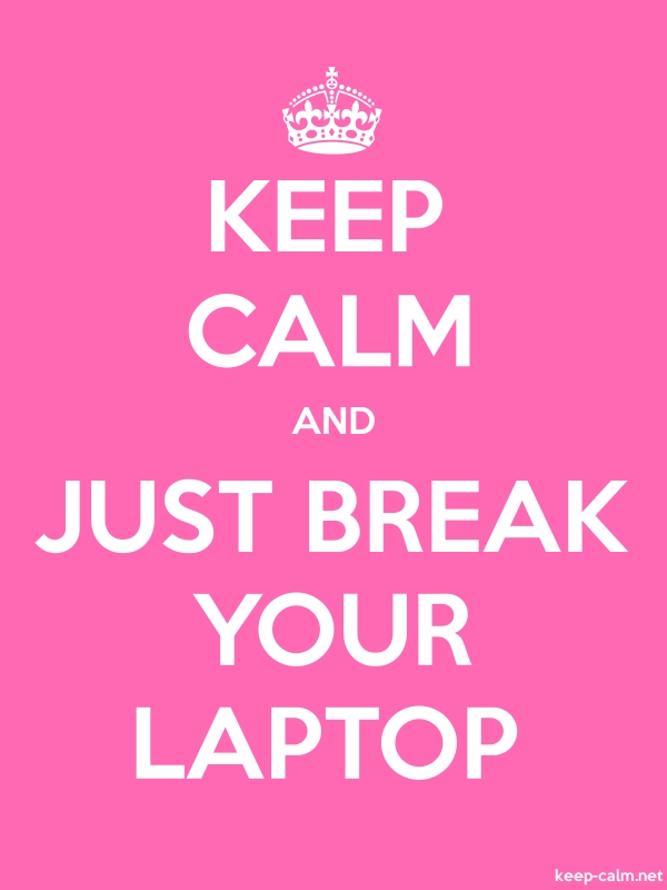 KEEP CALM AND JUST BREAK YOUR LAPTOP - white/pink - Default (600x800)