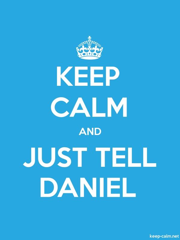 KEEP CALM AND JUST TELL DANIEL - white/blue - Default (600x800)