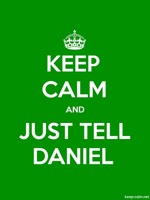KEEP CALM AND JUST TELL DANIEL - white/green - Default (600x800)