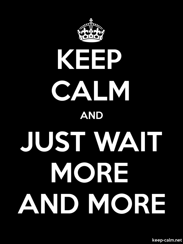 KEEP CALM AND JUST WAIT MORE AND MORE - white/black - Default (600x800)