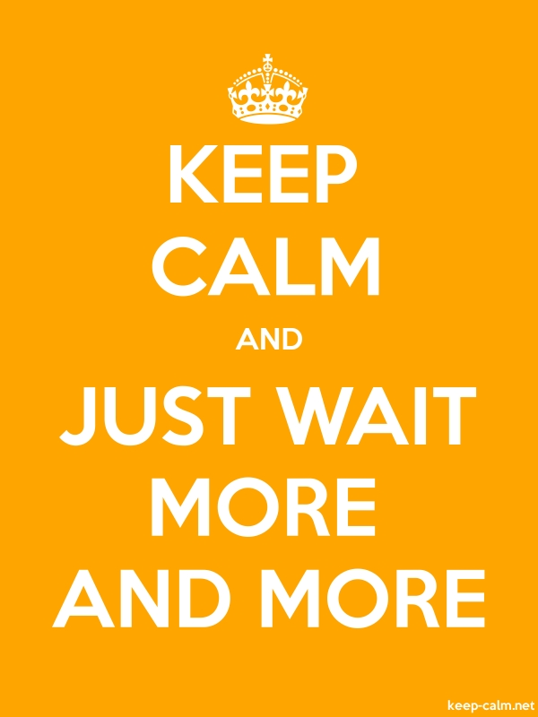 KEEP CALM AND JUST WAIT MORE AND MORE - white/orange - Default (600x800)