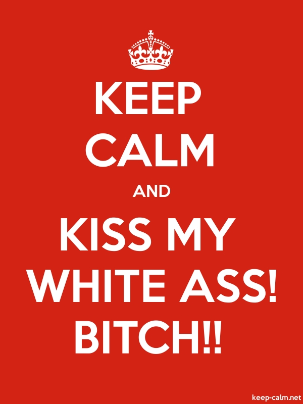KEEP CALM AND KISS MY WHITE ASS! BITCH!! - white/red - Default (600x800)