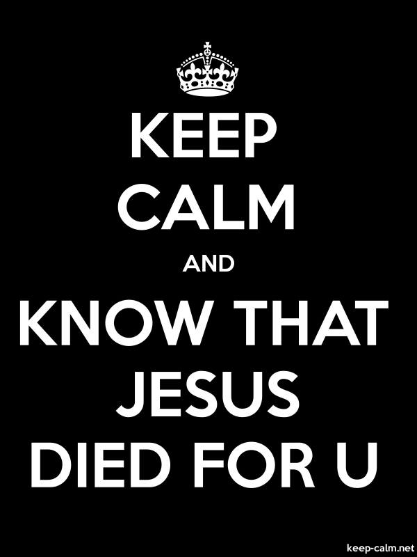 KEEP CALM AND KNOW THAT JESUS DIED FOR U - white/black - Default (600x800)