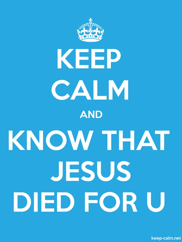 KEEP CALM AND KNOW THAT JESUS DIED FOR U - white/blue - Default (600x800)