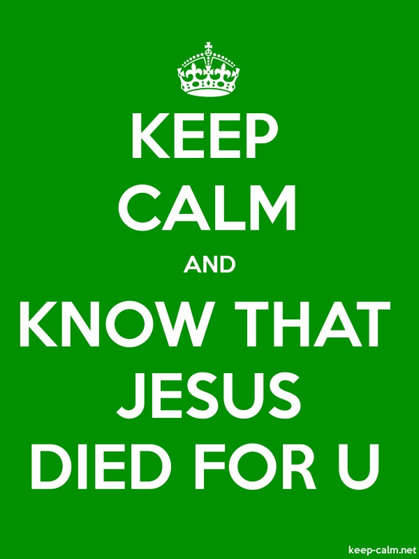 KEEP CALM AND KNOW THAT JESUS DIED FOR U - white/green - Default (600x800)
