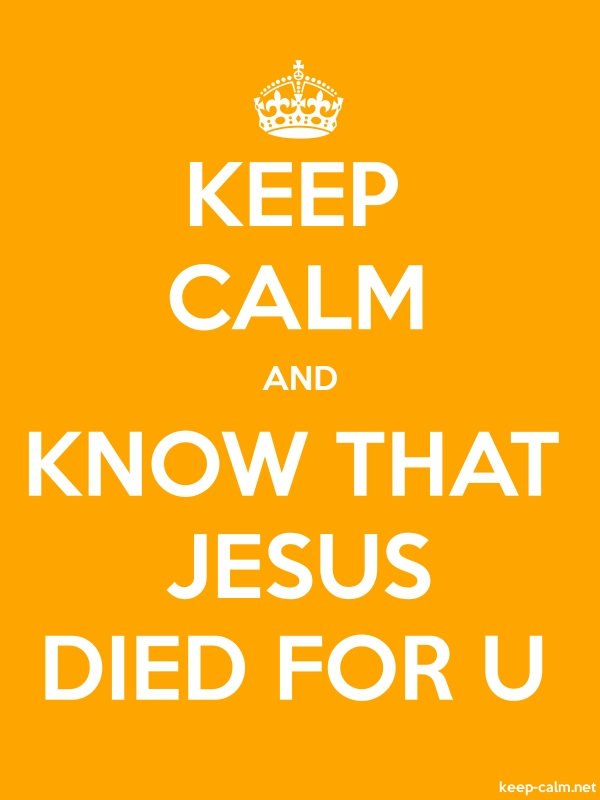 KEEP CALM AND KNOW THAT JESUS DIED FOR U - white/orange - Default (600x800)