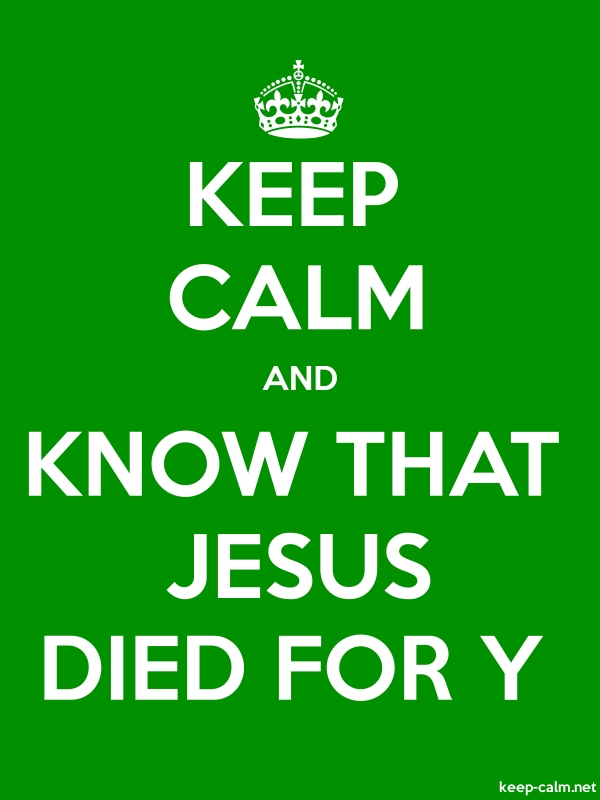 KEEP CALM AND KNOW THAT JESUS DIED FOR Y - white/green - Default (600x800)