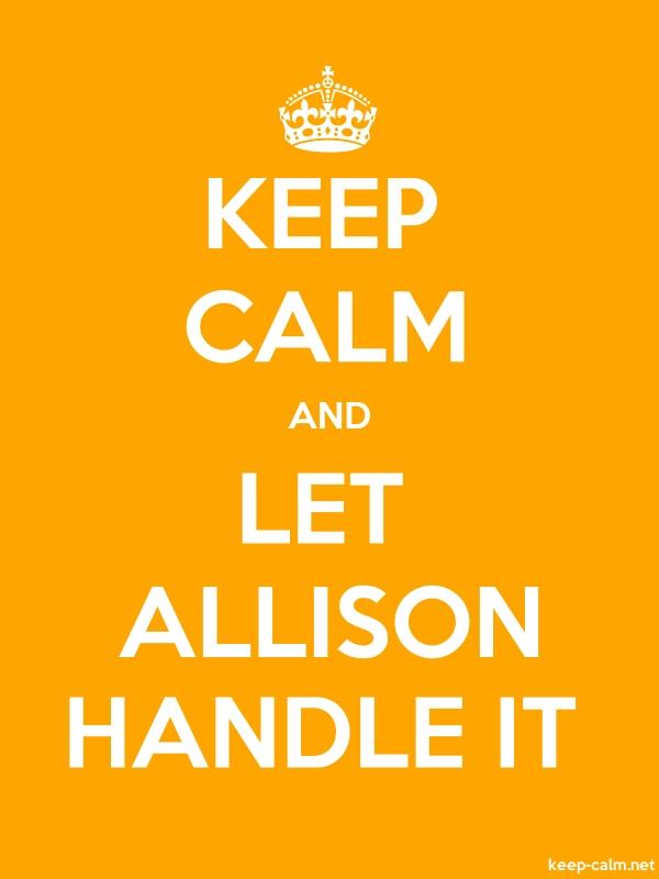 KEEP CALM AND LET ALLISON HANDLE IT - white/orange - Default (600x800)