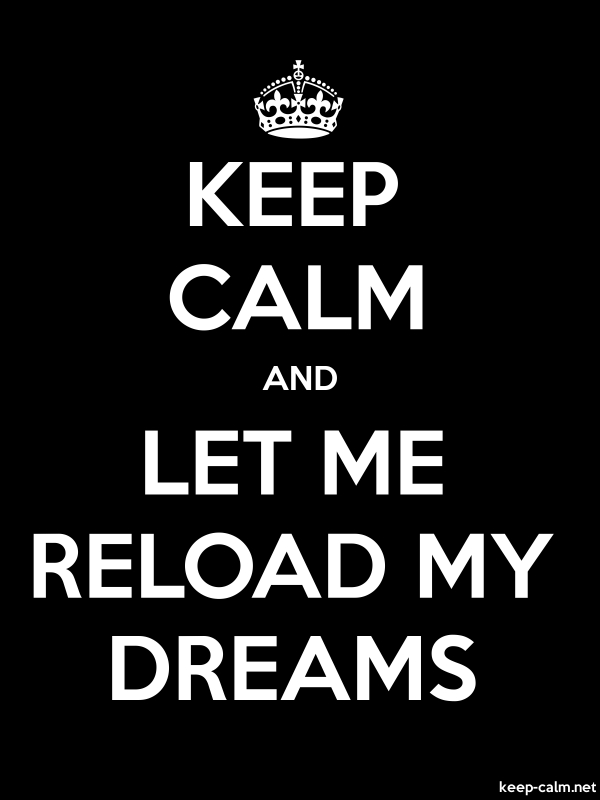 KEEP CALM AND LET ME RELOAD MY DREAMS - white/black - Default (600x800)