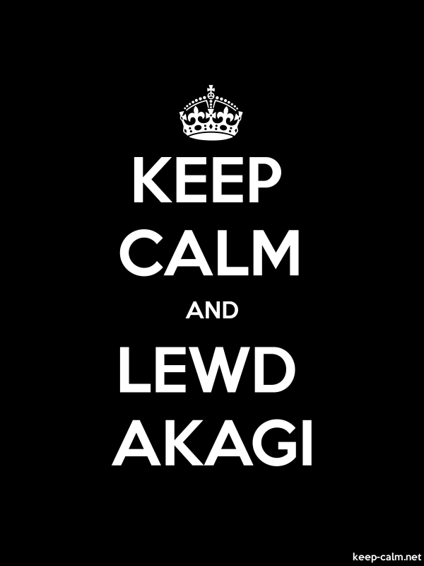 KEEP CALM AND LEWD AKAGI - white/black - Default (600x800)