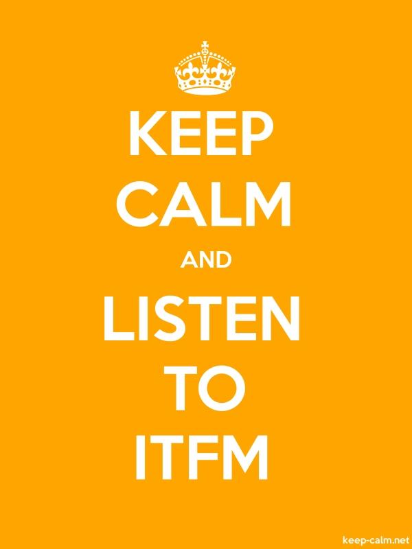 KEEP CALM AND LISTEN TO ITFM - white/orange - Default (600x800)