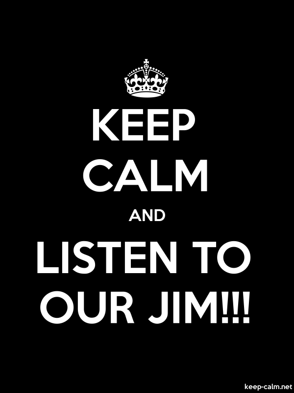 KEEP CALM AND LISTEN TO OUR JIM!!! - white/black - Default (600x800)
