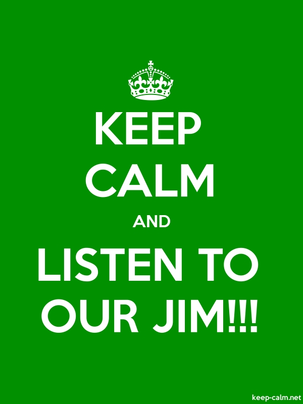 KEEP CALM AND LISTEN TO OUR JIM!!! - white/green - Default (600x800)