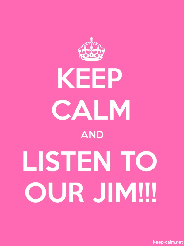 KEEP CALM AND LISTEN TO OUR JIM!!! - white/pink - Default (600x800)