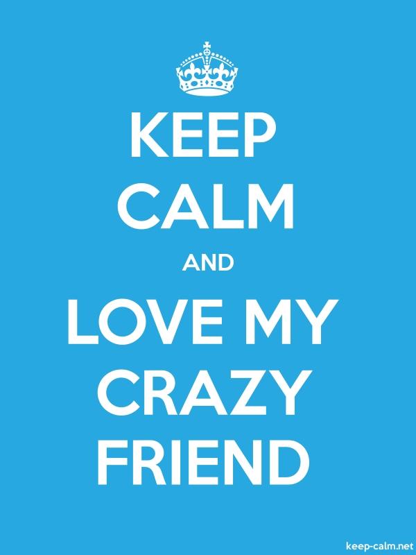 KEEP CALM AND LOVE MY CRAZY FRIEND - white/blue - Default (600x800)