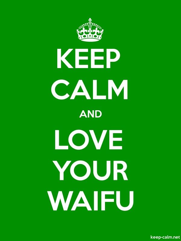 KEEP CALM AND LOVE YOUR WAIFU - white/green - Default (600x800)