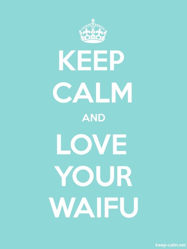KEEP CALM AND LOVE YOUR WAIFU - white/lightblue - Default (600x800)