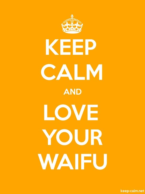KEEP CALM AND LOVE YOUR WAIFU - white/orange - Default (600x800)