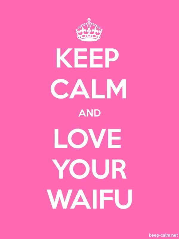 KEEP CALM AND LOVE YOUR WAIFU - white/pink - Default (600x800)