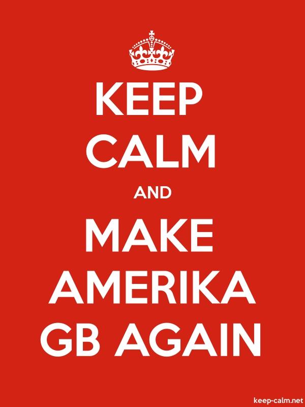 KEEP CALM AND MAKE AMERIKA GB AGAIN - white/red - Default (600x800)