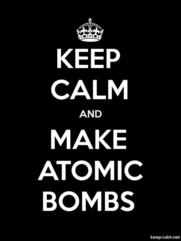 KEEP CALM AND MAKE ATOMIC BOMBS - white/black - Default (600x800)