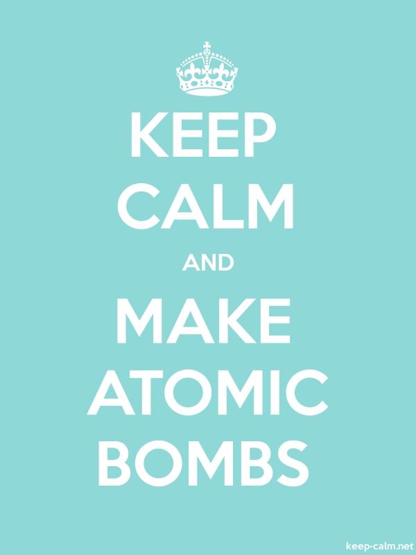 KEEP CALM AND MAKE ATOMIC BOMBS - white/lightblue - Default (600x800)