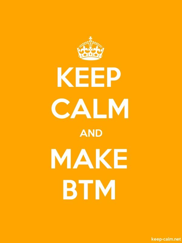 KEEP CALM AND MAKE BTM - white/orange - Default (600x800)
