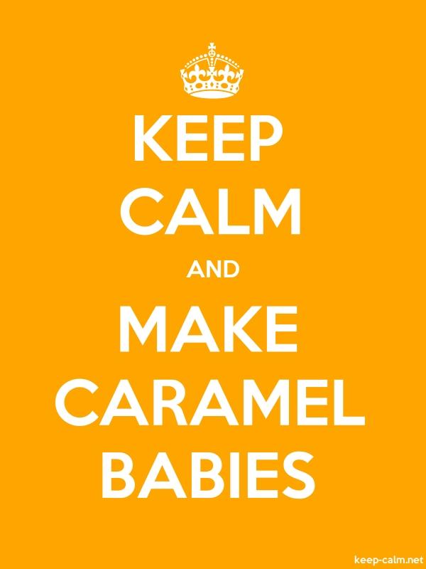 KEEP CALM AND MAKE CARAMEL BABIES - white/orange - Default (600x800)