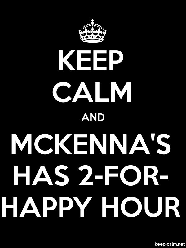 KEEP CALM AND MCKENNA'S HAS 2-FOR- HAPPY HOUR - white/black - Default (600x800)